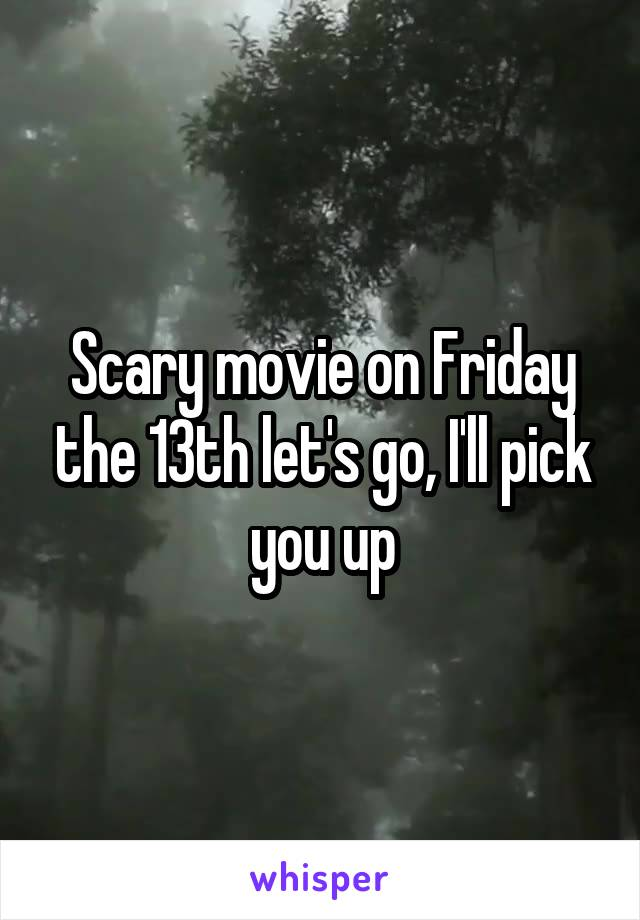 Scary movie on Friday the 13th let's go, I'll pick you up