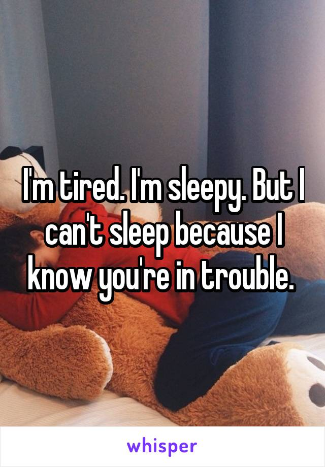 I'm tired. I'm sleepy. But I can't sleep because I know you're in trouble.