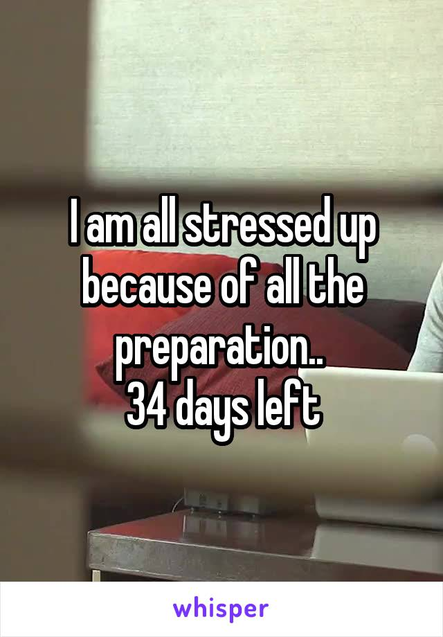 I am all stressed up because of all the preparation..  34 days left