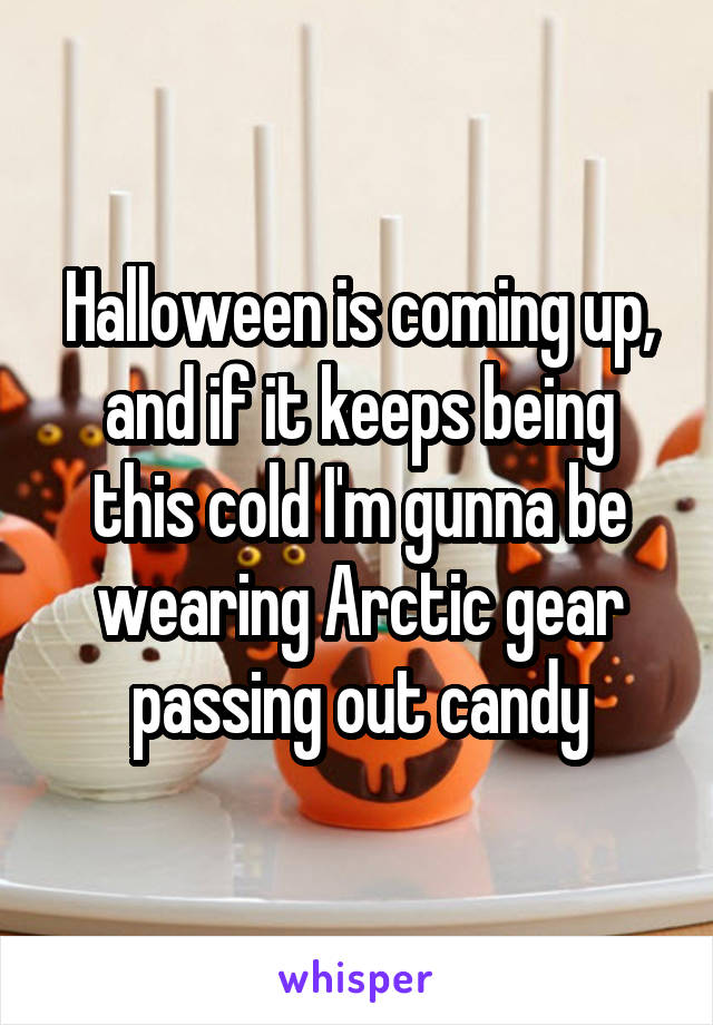 Halloween is coming up, and if it keeps being this cold I'm gunna be wearing Arctic gear passing out candy