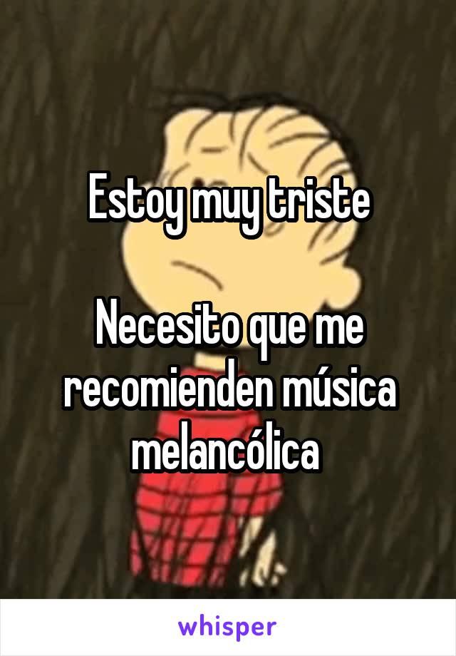 Estoy muy triste  Necesito que me recomienden música melancólica