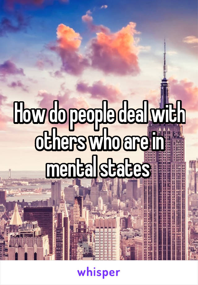 How do people deal with others who are in mental states