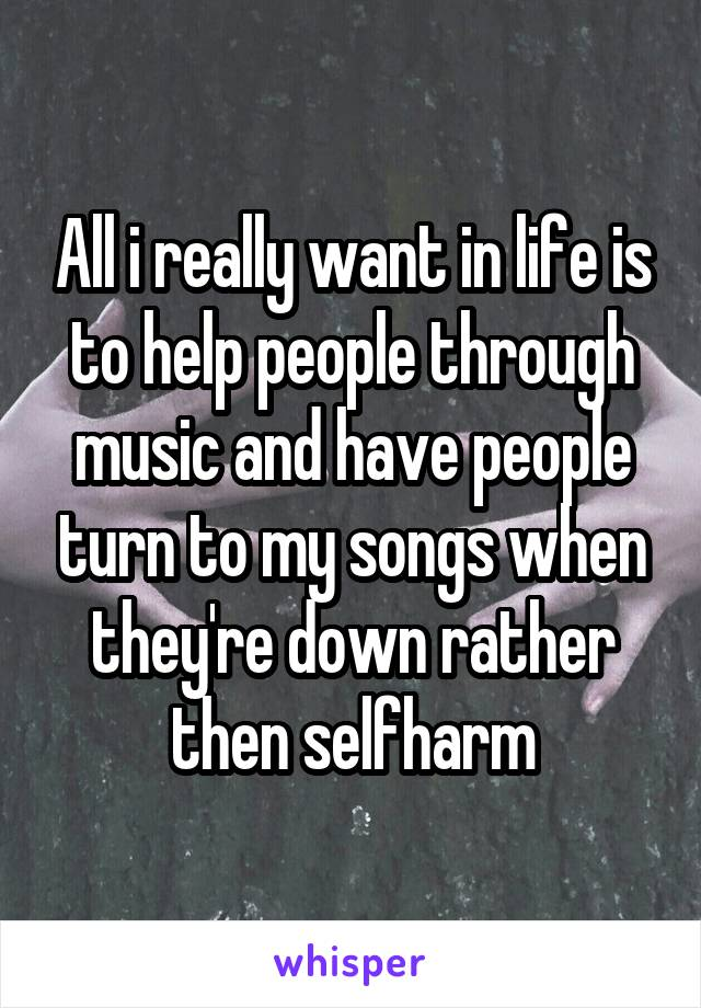 All i really want in life is to help people through music and have people turn to my songs when they're down rather then selfharm