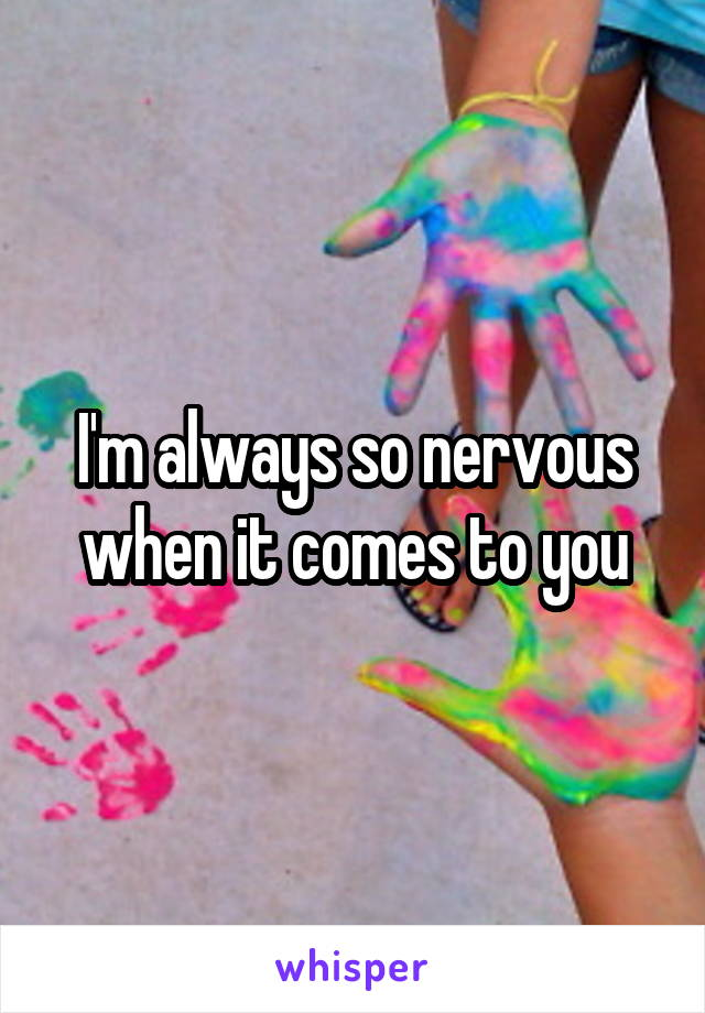I'm always so nervous when it comes to you