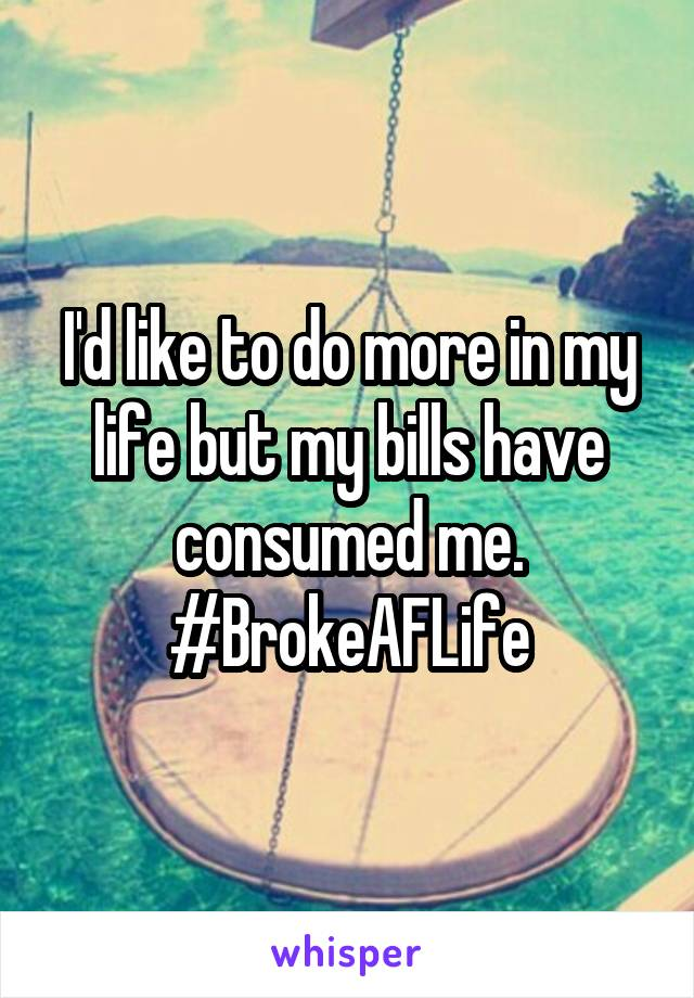 I'd like to do more in my life but my bills have consumed me. #BrokeAFLife