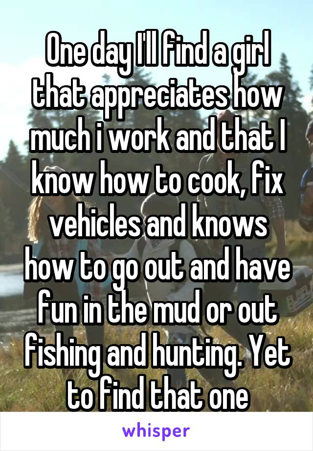 One day I'll find a girl that appreciates how much i work and that I know how to cook, fix vehicles and knows how to go out and have fun in the mud or out fishing and hunting. Yet to find that one
