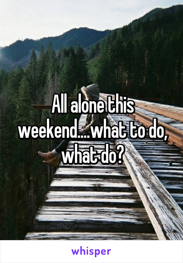 All alone this weekend....what to do, what do?