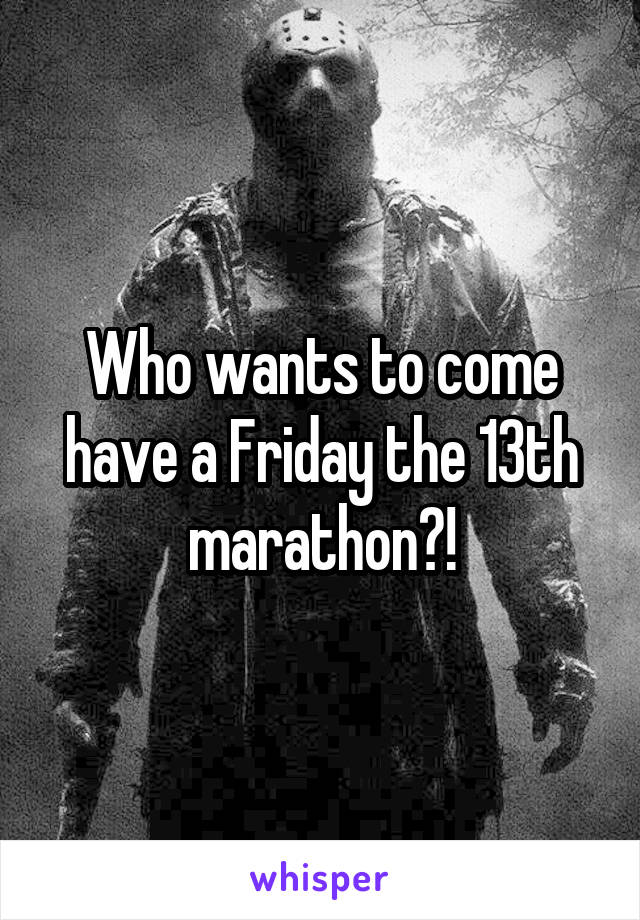 Who wants to come have a Friday the 13th marathon?!