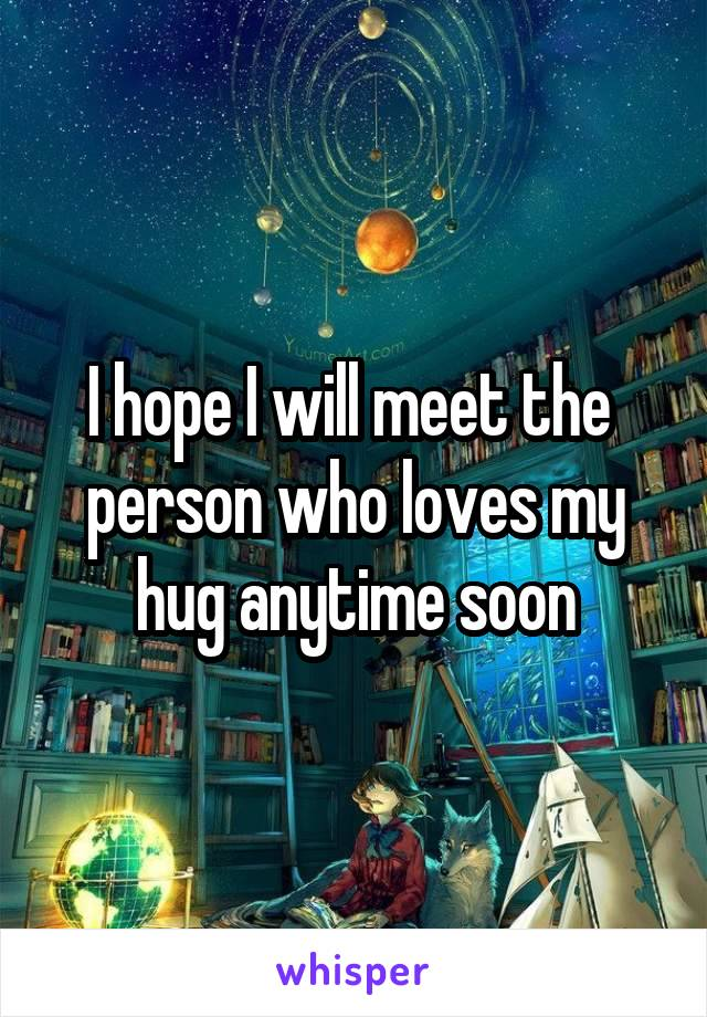 I hope I will meet the  person who loves my hug anytime soon