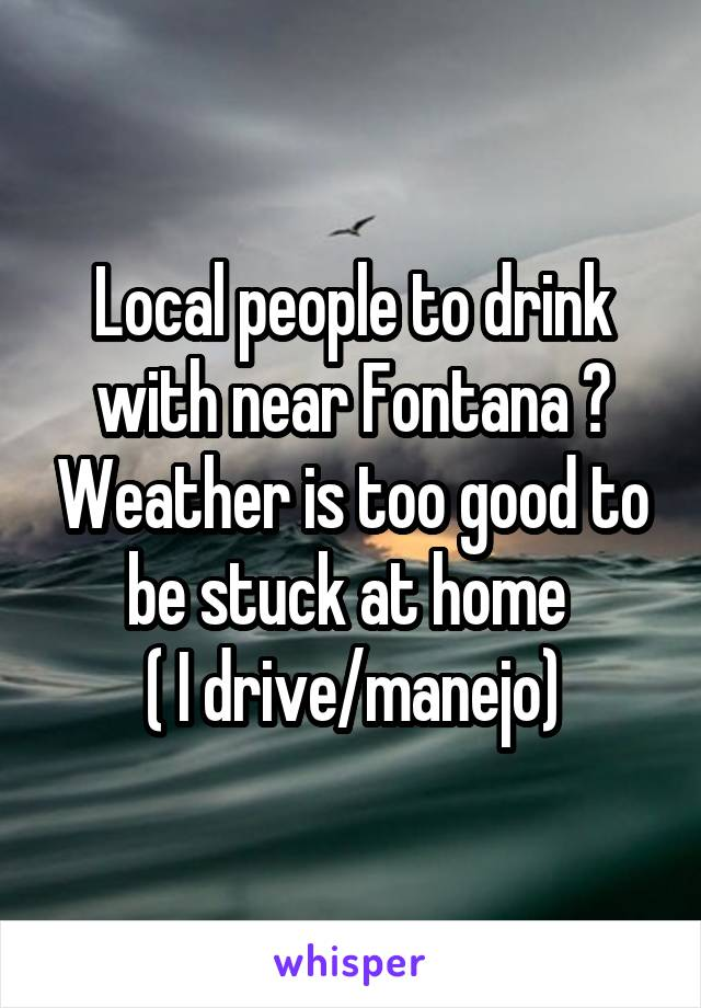 Local people to drink with near Fontana ? Weather is too good to be stuck at home  ( I drive/manejo)