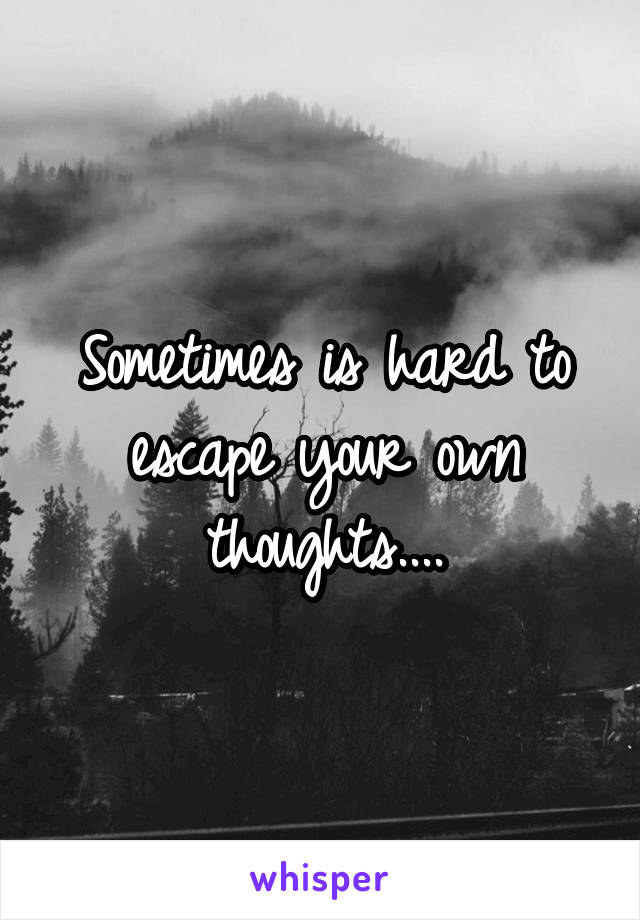 Sometimes is hard to escape your own thoughts....