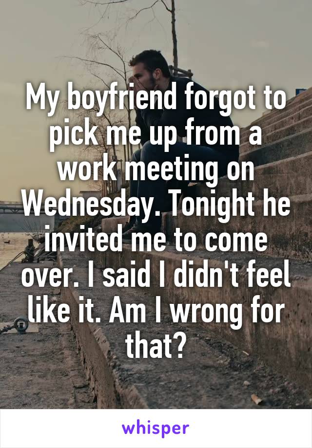 My boyfriend forgot to pick me up from a work meeting on Wednesday. Tonight he invited me to come over. I said I didn't feel like it. Am I wrong for that?
