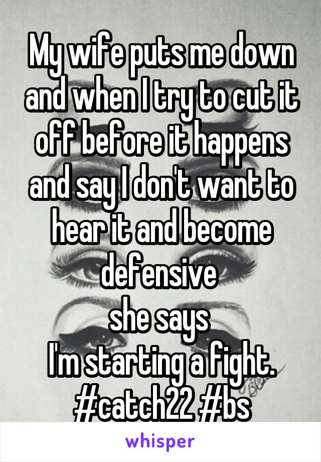 My wife puts me down and when I try to cut it off before it happens and say I don't want to hear it and become defensive  she says  I'm starting a fight. #catch22 #bs