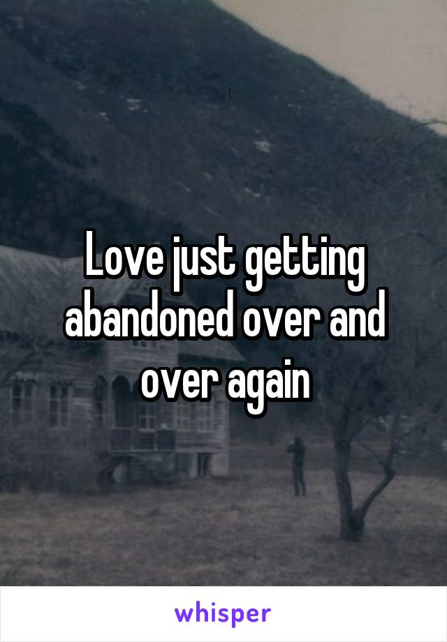 Love just getting abandoned over and over again