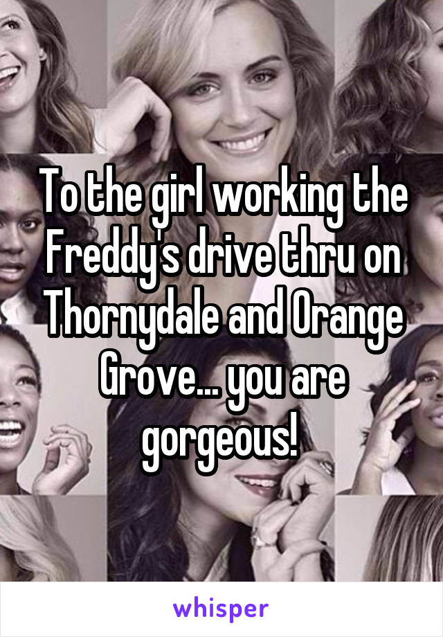 To the girl working the Freddy's drive thru on Thornydale and Orange Grove... you are gorgeous!