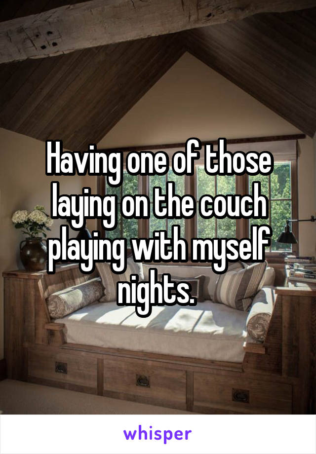 Having one of those laying on the couch playing with myself nights.