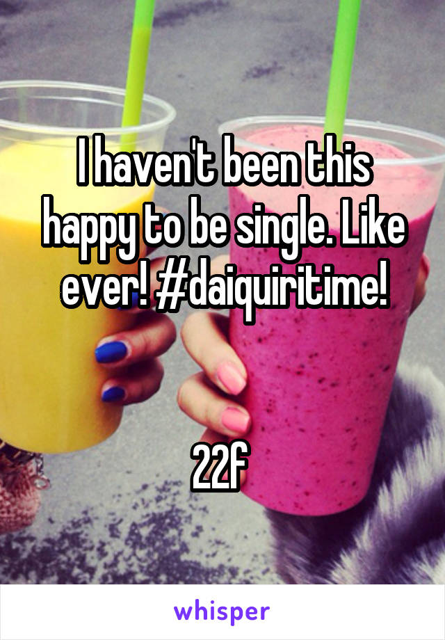 I haven't been this happy to be single. Like ever! #daiquiritime!   22f