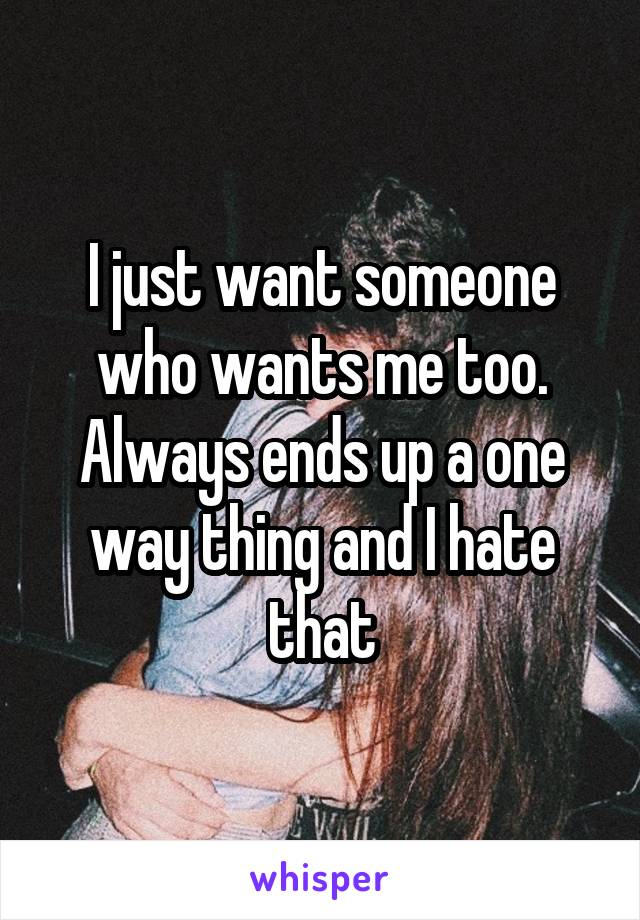 I just want someone who wants me too. Always ends up a one way thing and I hate that