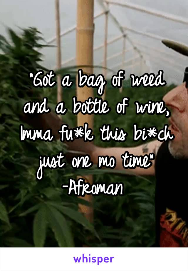 """Got a bag of weed and a bottle of wine, Imma fu*k this bi*ch just one mo time"" -Afroman"