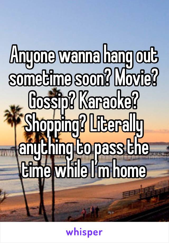 Anyone wanna hang out sometime soon? Movie? Gossip? Karaoke? Shopping? Literally anything to pass the time while I'm home