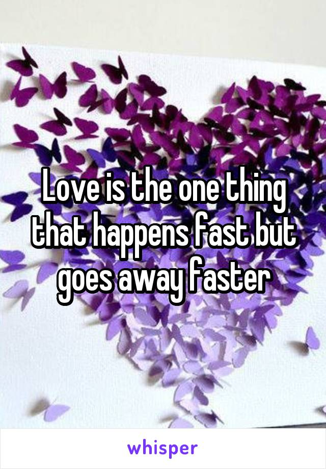 Love is the one thing that happens fast but goes away faster