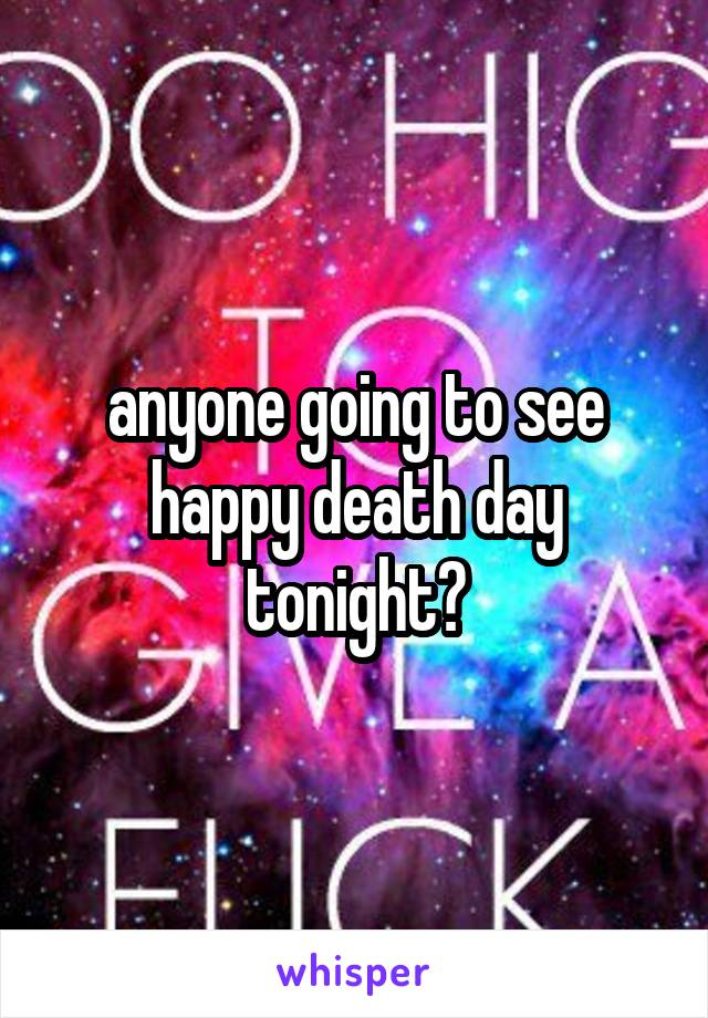 anyone going to see happy death day tonight?