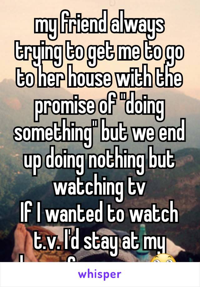 "my friend always trying to get me to go to her house with the promise of ""doing something"" but we end up doing nothing but watching tv If I wanted to watch t.v. I'd stay at my house & save gas🙄"