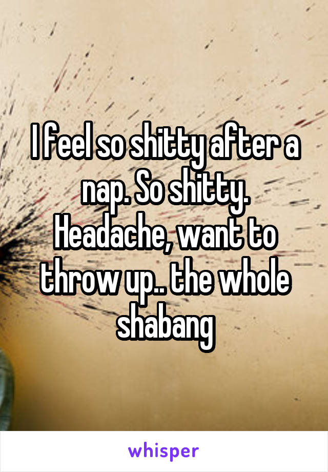 I feel so shitty after a nap. So shitty. Headache, want to throw up.. the whole shabang