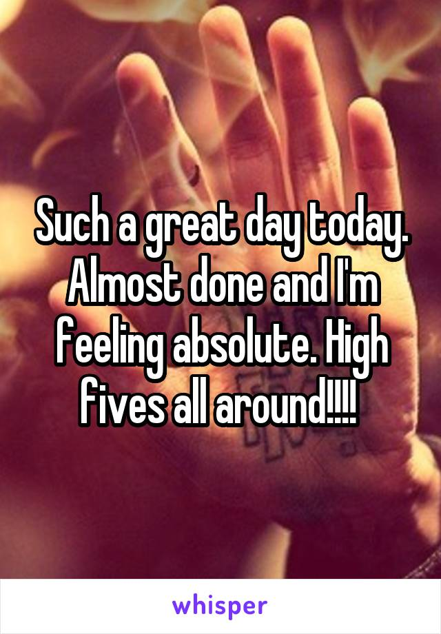 Such a great day today. Almost done and I'm feeling absolute. High fives all around!!!!