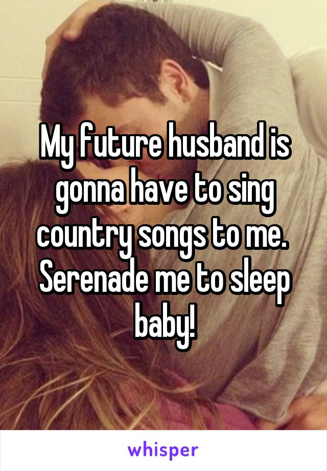 My future husband is gonna have to sing country songs to me.  Serenade me to sleep baby!