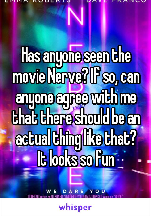 Has anyone seen the movie Nerve? If so, can anyone agree with me that there should be an actual thing like that? It looks so fun