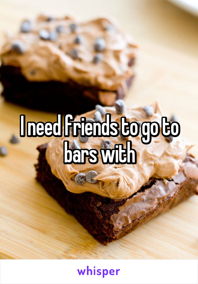 I need friends to go to bars with