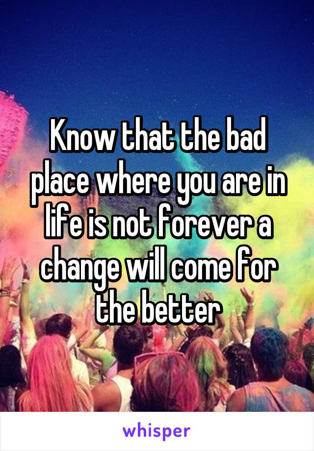 Know that the bad place where you are in life is not forever a change will come for the better