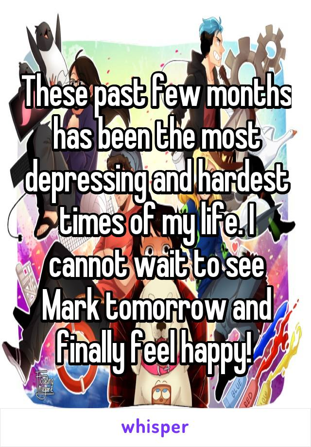 These past few months has been the most depressing and hardest times of my life. I cannot wait to see Mark tomorrow and finally feel happy!