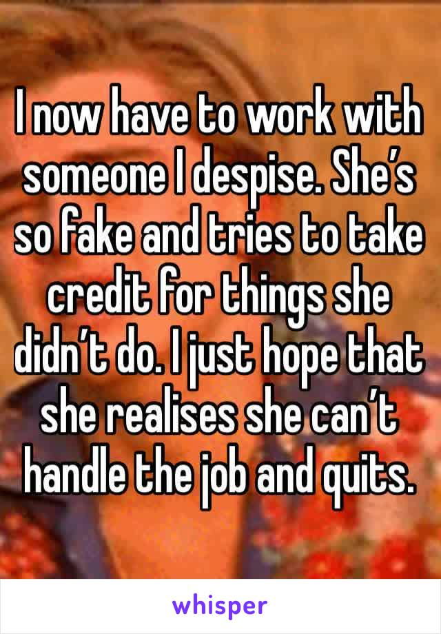 I now have to work with someone I despise. She's so fake and tries to take credit for things she didn't do. I just hope that she realises she can't handle the job and quits.