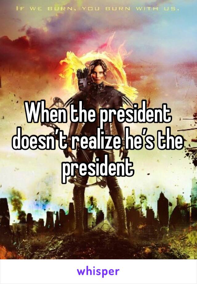When the president doesn't realize he's the president