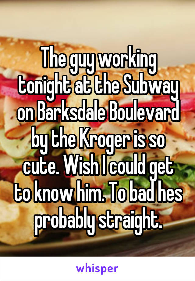 The guy working tonight at the Subway on Barksdale Boulevard by the Kroger is so cute. Wish I could get to know him. To bad hes probably straight.