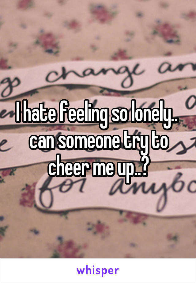 I hate feeling so lonely..  can someone try to cheer me up..?