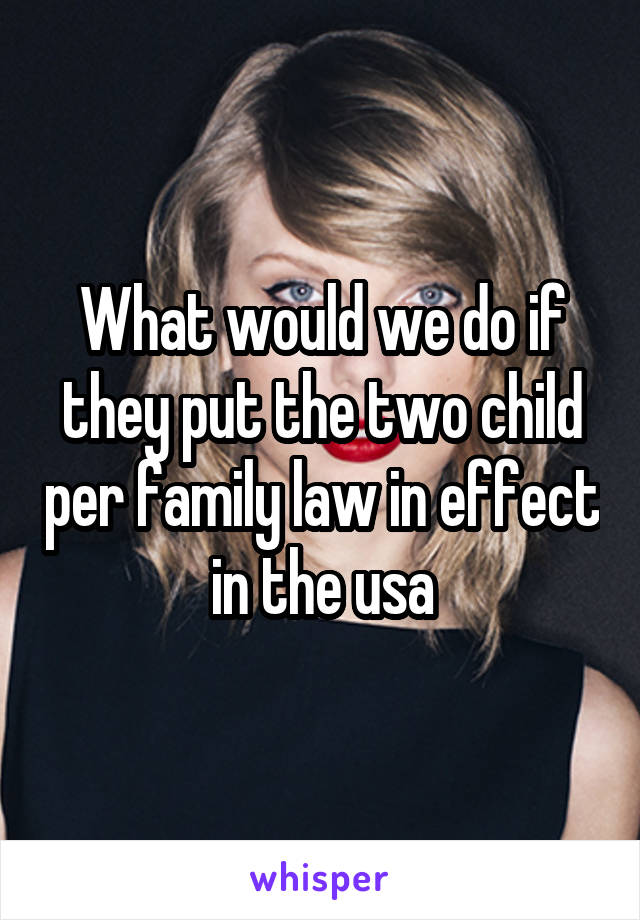 What would we do if they put the two child per family law in effect in the usa