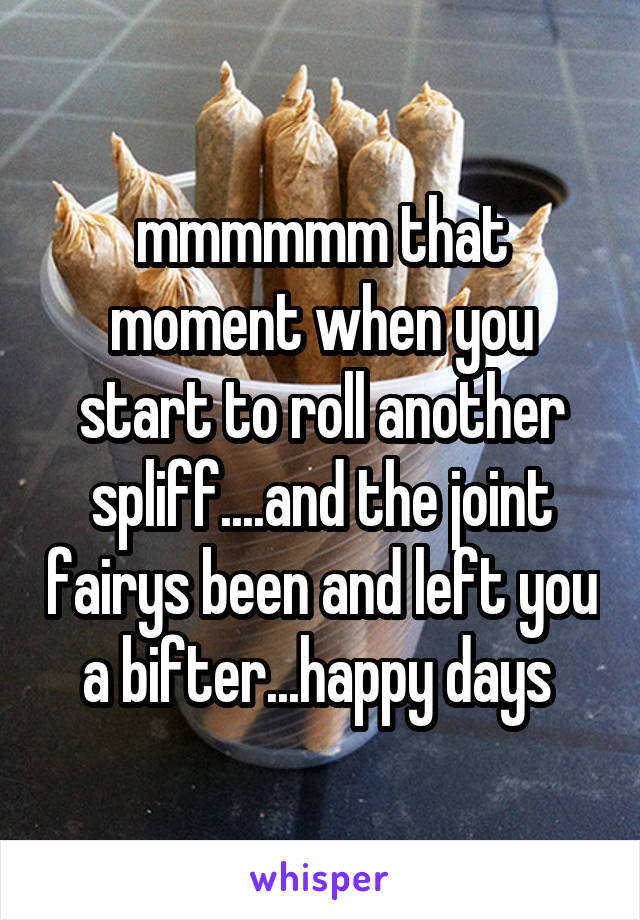 mmmmmm that moment when you start to roll another spliff....and the joint fairys been and left you a bifter...happy days