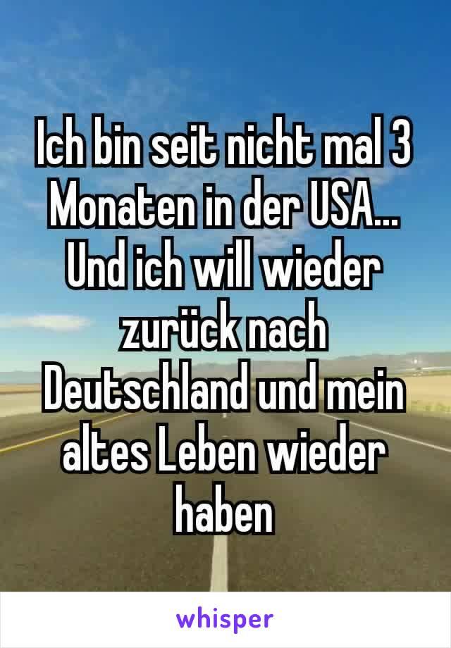 Ich bin seit nicht mal 3 Monaten in der USA... Und ich will wieder zurück nach Deutschland und mein altes Leben wieder haben