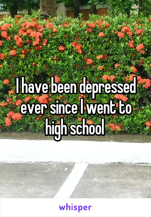 I have been depressed ever since I went to high school