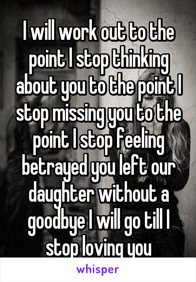 I will work out to the point I stop thinking about you to the point I stop missing you to the point I stop feeling betrayed you left our daughter without a goodbye I will go till I stop loving you