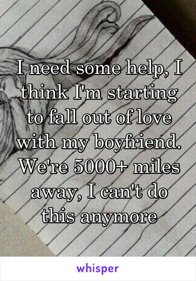 I need some help, I think I'm starting to fall out of love with my boyfriend. We're 5000+ miles away, I can't do this anymore