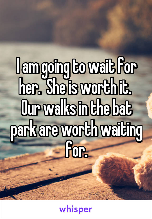 I am going to wait for her.  She is worth it.  Our walks in the bat park are worth waiting for.