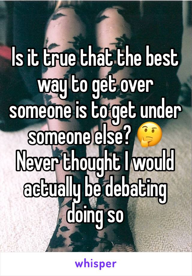Is it true that the best way to get over someone is to get under someone else? 🤔 Never thought I would actually be debating doing so