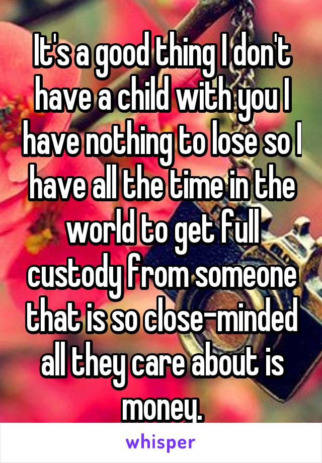 It's a good thing I don't have a child with you I have nothing to lose so I have all the time in the world to get full custody from someone that is so close-minded all they care about is money.