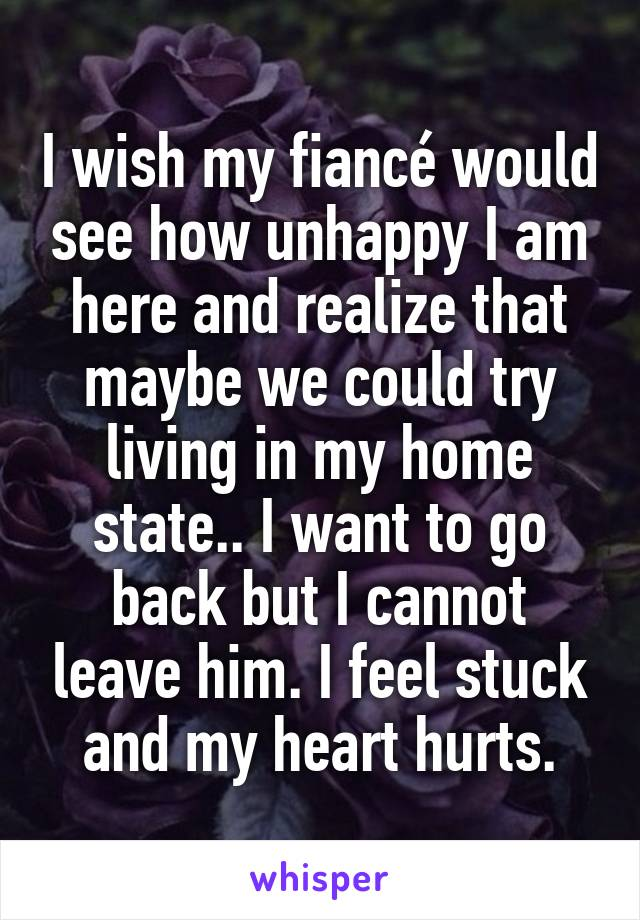 I wish my fiancé would see how unhappy I am here and realize that maybe we could try living in my home state.. I want to go back but I cannot leave him. I feel stuck and my heart hurts.