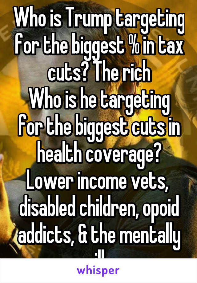 Who is Trump targeting for the biggest % in tax cuts? The rich Who is he targeting for the biggest cuts in health coverage? Lower income vets,  disabled children, opoid addicts, & the mentally ill