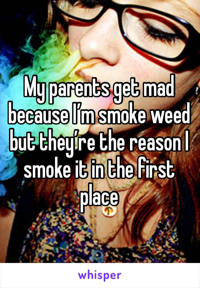 My parents get mad because I'm smoke weed but they're the reason I smoke it in the first place
